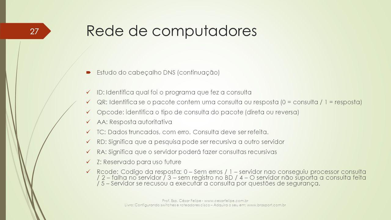 Rede de computadores  Estudo do cabeçalho DNS (continuação) ID: Identifica qual foi o programa que fez a consulta QR: Identifica se o pacote contem u