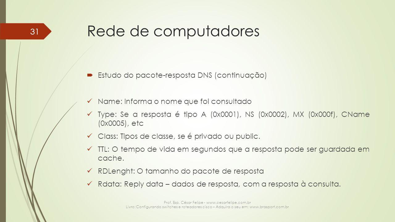 Rede de computadores  Estudo do pacote-resposta DNS (continuação) Name: Informa o nome que foi consultado Type: Se a resposta é tipo A (0x0001), NS (