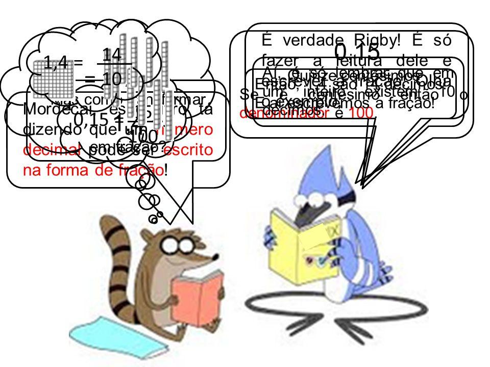 Mordecai, esse livro tá dizendo que um número decimal pode ser escrito na forma de fração! É verdade Rigby! É só fazer a leitura dele e escrever a fra