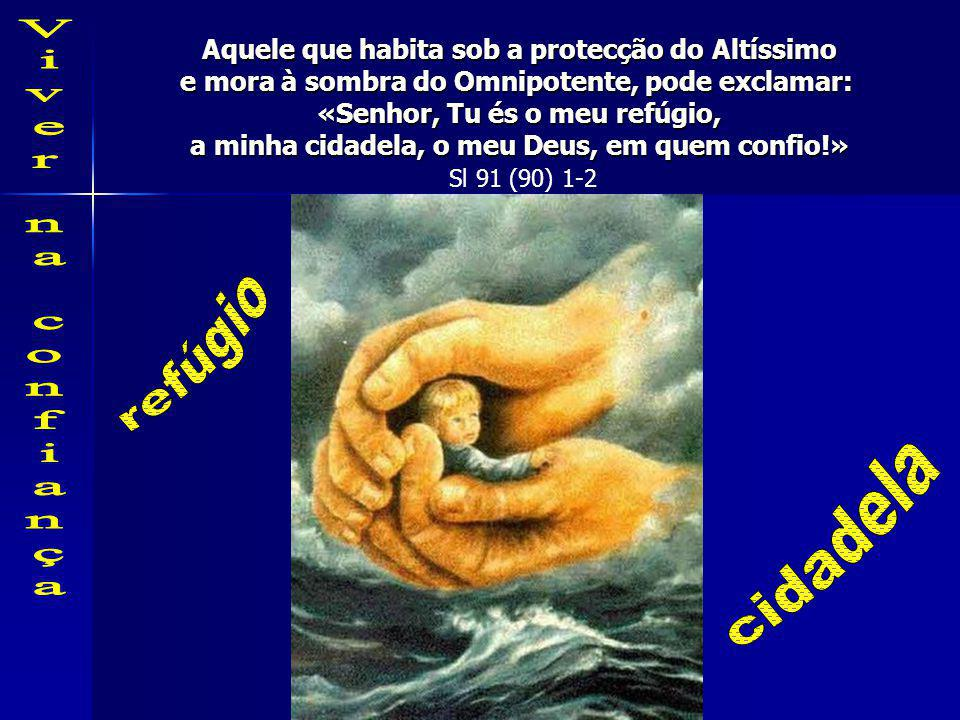 Aquele que habita sob a protecção do Altíssimo e mora à sombra do Omnipotente, pode exclamar: «Senhor, Tu és o meu refúgio, a minha cidadela, o meu Deus, em quem confio!» Sl 91 (90) 1-2
