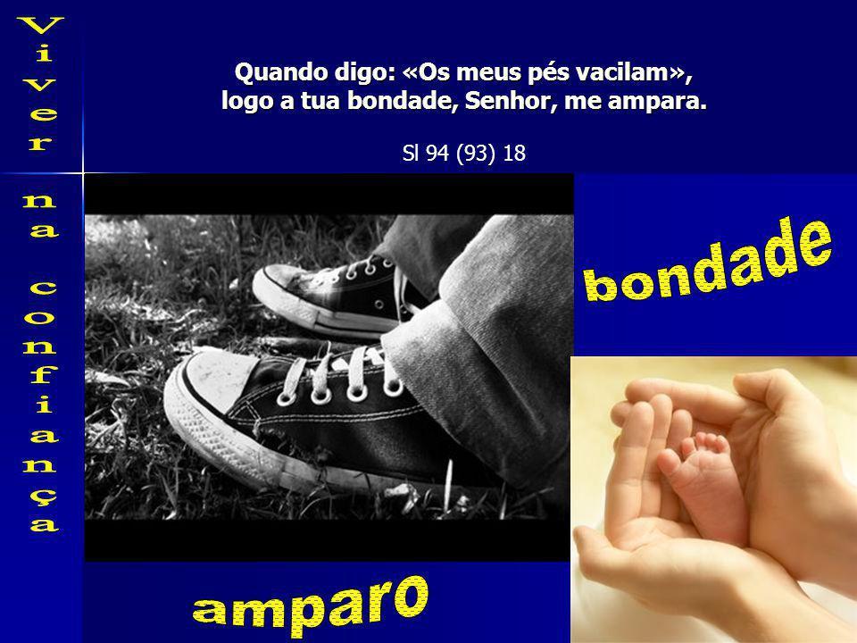 Quando digo: «Os meus pés vacilam», logo a tua bondade, Senhor, me ampara. Sl 94 (93) 18
