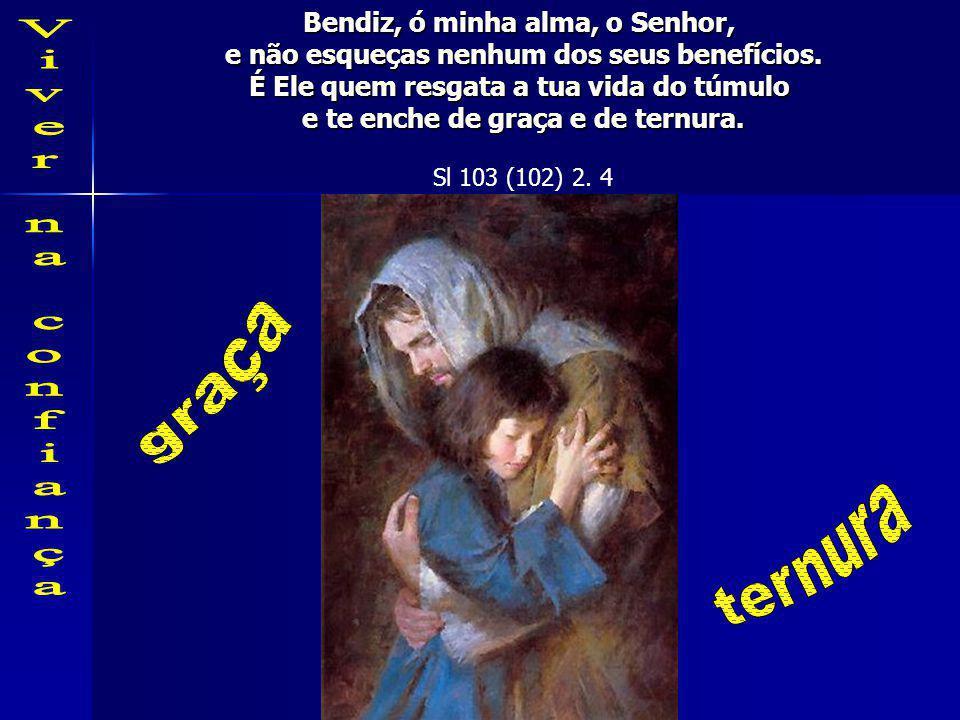 Bendiz, ó minha alma, o Senhor, e não esqueças nenhum dos seus benefícios.