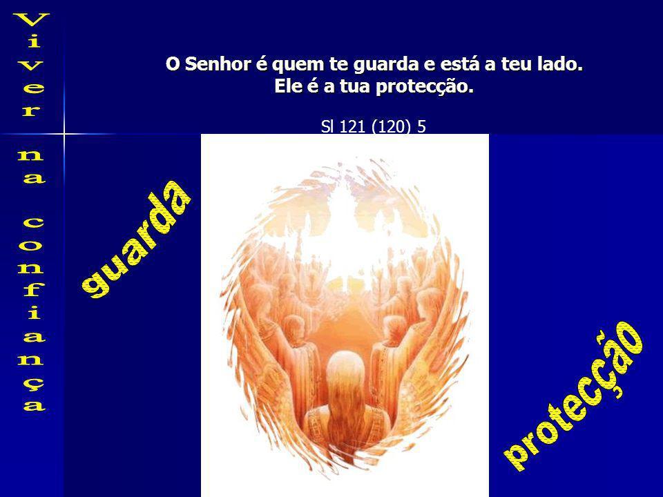 O Senhor é quem te guarda e está a teu lado. Ele é a tua protecção. Sl 121 (120) 5