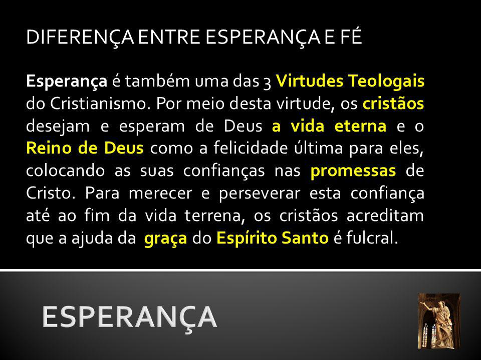 DIFERENÇA ENTRE ESPERANÇA E FÉ Esperança é também uma das 3 Virtudes Teologais do Cristianismo.