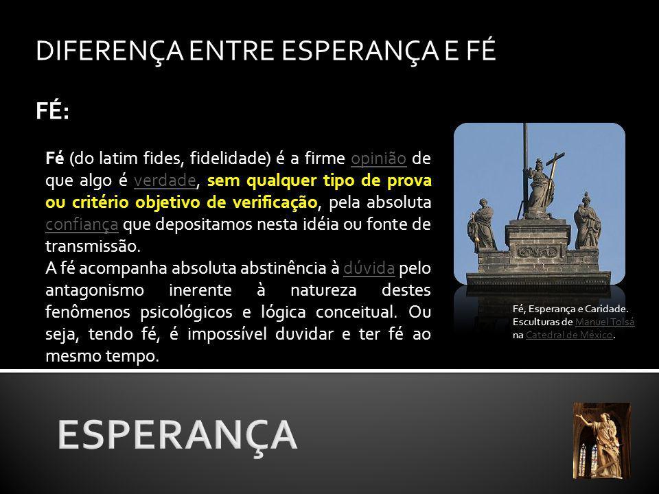 DIFERENÇA ENTRE ESPERANÇA E FÉ FÉ: Fé, Esperança e Caridade.