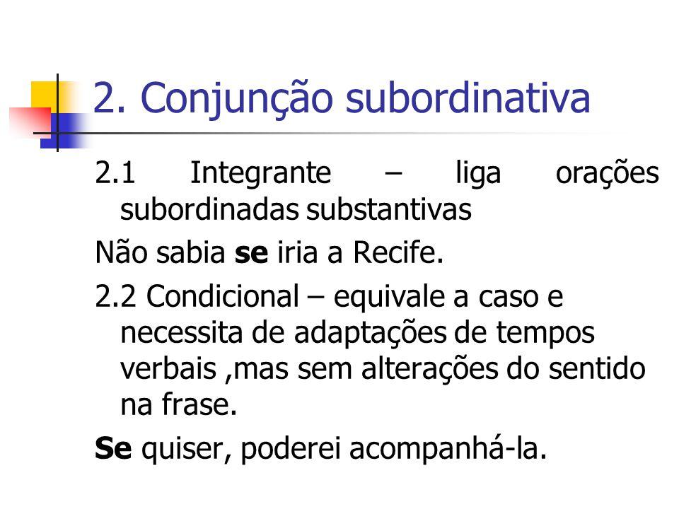 2. Conjunção subordinativa 2.1 Integrante – liga orações subordinadas substantivas Não sabia se iria a Recife. 2.2 Condicional – equivale a caso e nec