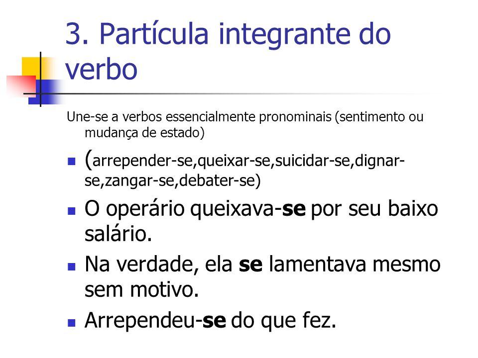 3. Partícula integrante do verbo Une-se a verbos essencialmente pronominais (sentimento ou mudança de estado) ( arrepender-se,queixar-se,suicidar-se,d