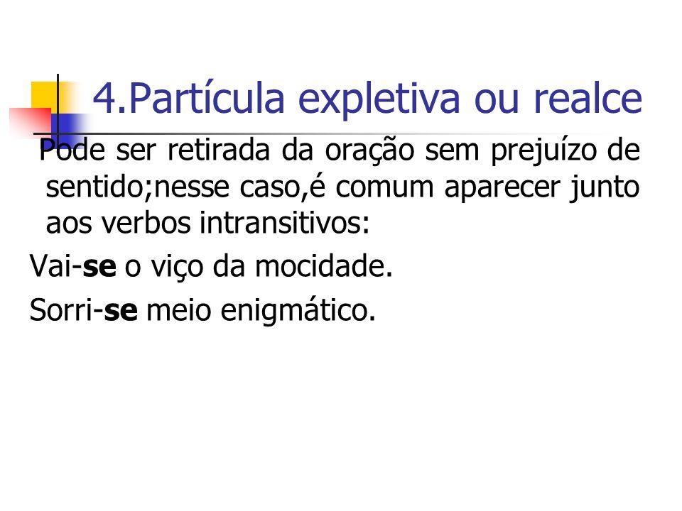 4.Partícula expletiva ou realce Pode ser retirada da oração sem prejuízo de sentido;nesse caso,é comum aparecer junto aos verbos intransitivos: Vai-se o viço da mocidade.