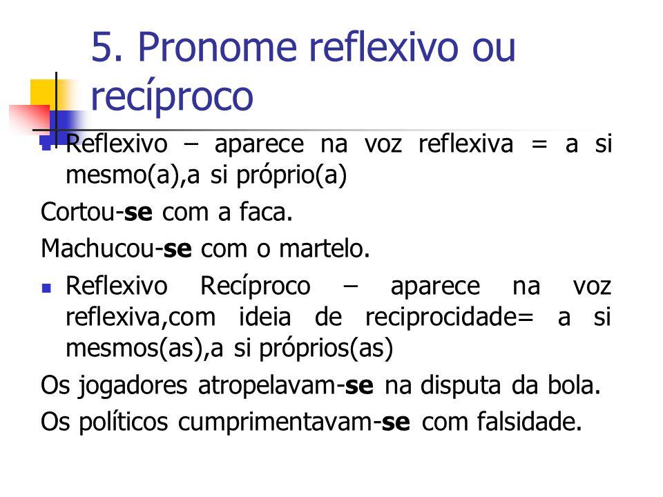5. Pronome reflexivo ou recíproco Reflexivo – aparece na voz reflexiva = a si mesmo(a),a si próprio(a) Cortou-se com a faca. Machucou-se com o martelo
