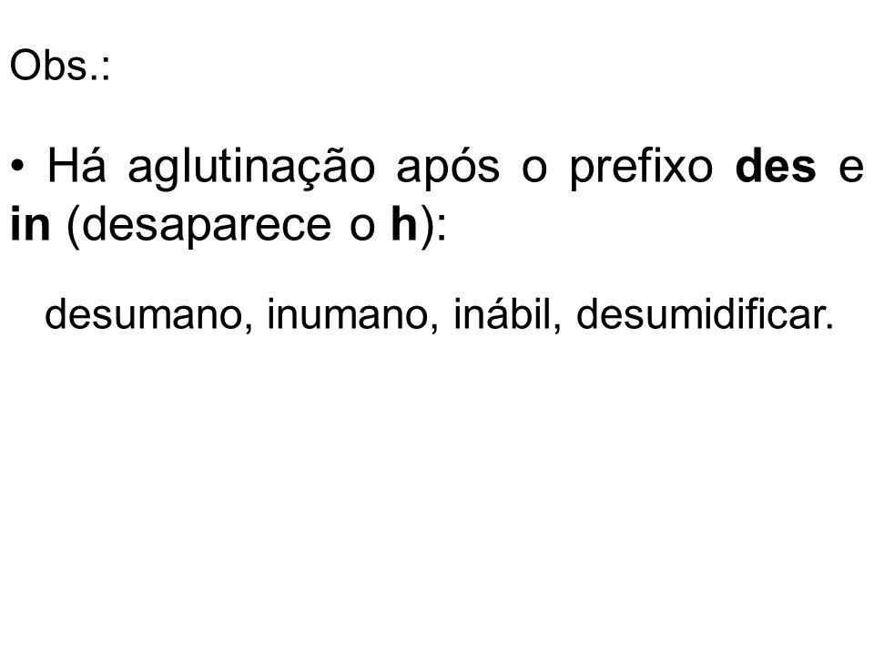 Há aglutinação após o prefixo des e in (desaparece o h): desumano, inumano, inábil, desumidificar. Obs.: