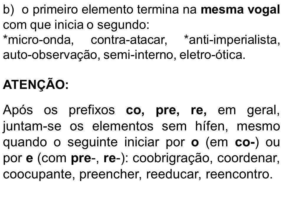 b) o primeiro elemento termina na mesma vogal com que inicia o segundo: *micro-onda, contra-atacar, *anti-imperialista, auto-observação, semi-interno,