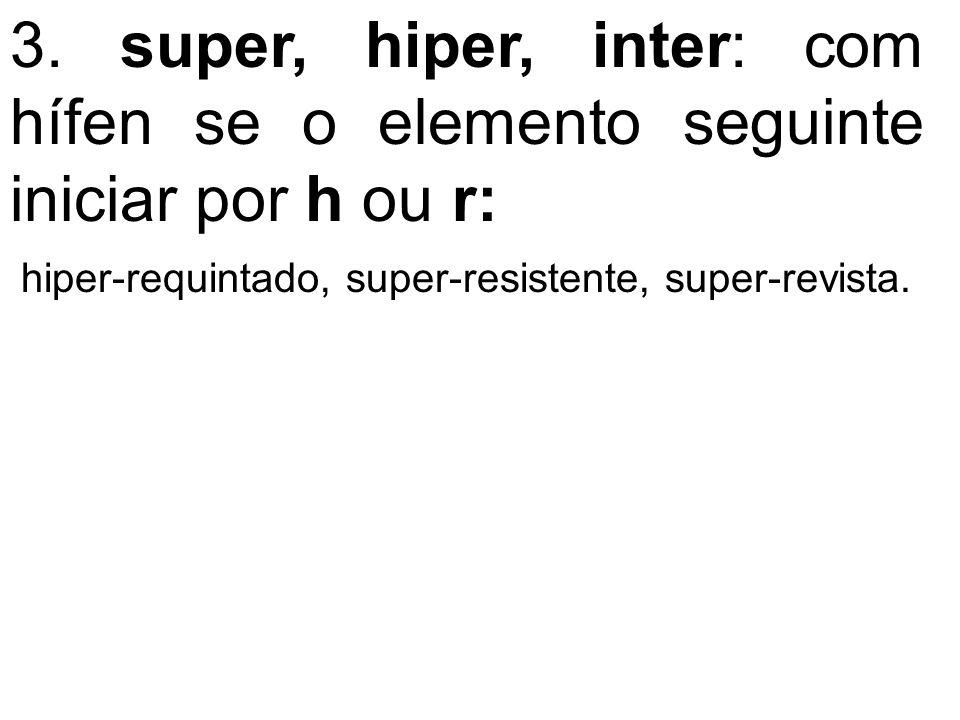 3. super, hiper, inter: com hífen se o elemento seguinte iniciar por h ou r: hiper-requintado, super-resistente, super-revista.