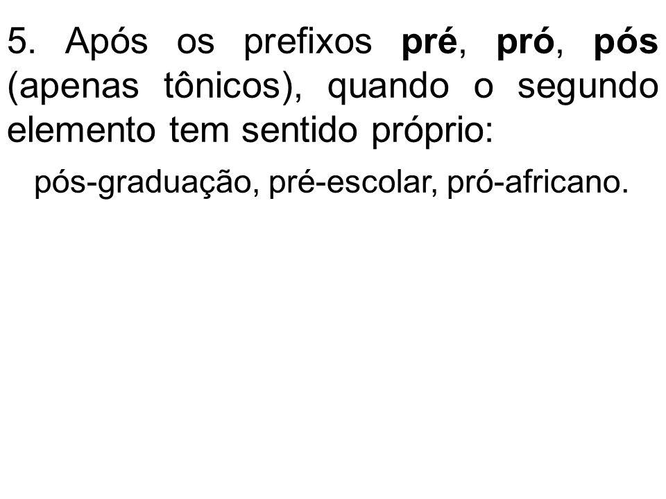 5. Após os prefixos pré, pró, pós (apenas tônicos), quando o segundo elemento tem sentido próprio: pós-graduação, pré-escolar, pró-africano.
