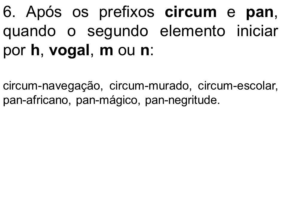 6. Após os prefixos circum e pan, quando o segundo elemento iniciar por h, vogal, m ou n: circum-navegação, circum-murado, circum-escolar, pan-african