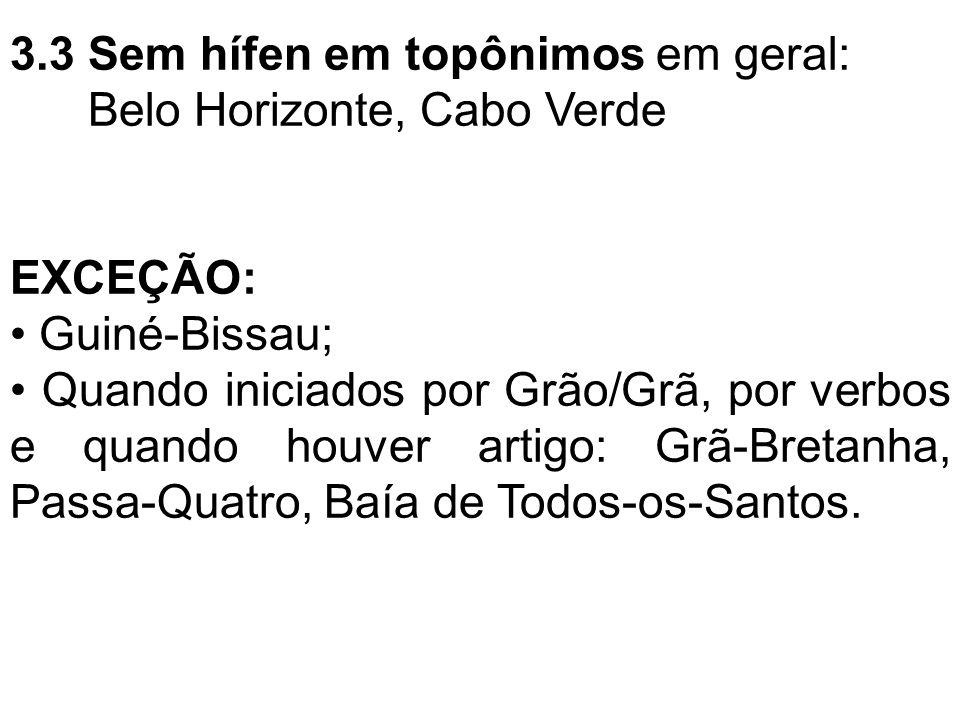 3.3 Sem hífen em topônimos em geral: Belo Horizonte, Cabo Verde EXCEÇÃO: Guiné-Bissau; Quando iniciados por Grão/Grã, por verbos e quando houver artig