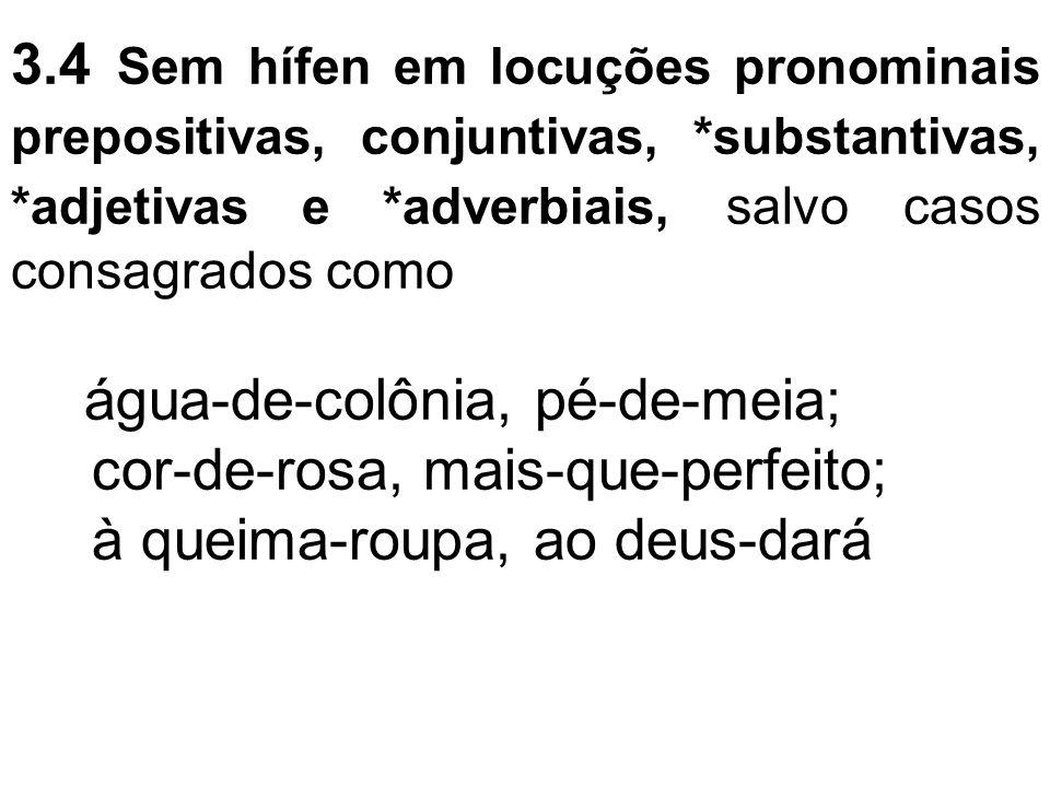 3.4 Sem hífen em locuções pronominais prepositivas, conjuntivas, *substantivas, *adjetivas e *adverbiais, salvo casos consagrados como água-de-colônia