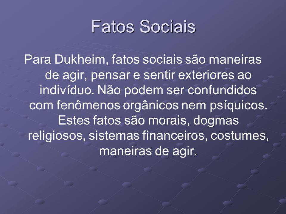 Fatos Sociais Para Dukheim, fatos sociais são maneiras de agir, pensar e sentir exteriores ao indivíduo.