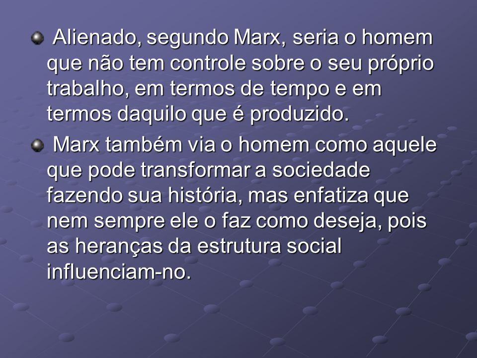 Alienado, segundo Marx, seria o homem que não tem controle sobre o seu próprio trabalho, em termos de tempo e em termos daquilo que é produzido.