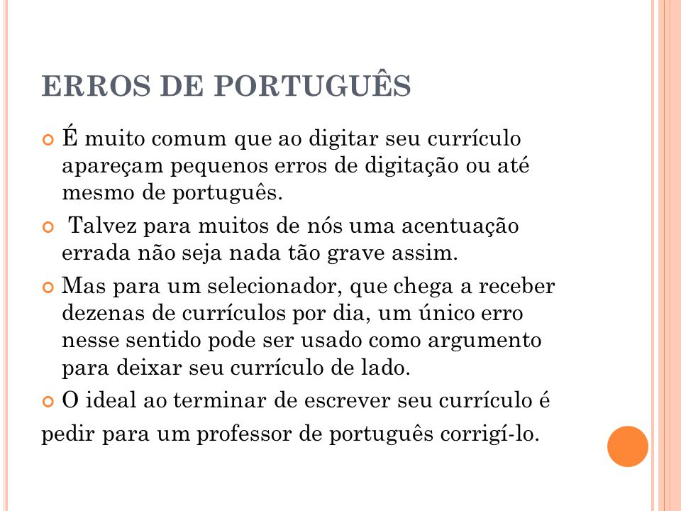 ERROS DE PORTUGUÊS É muito comum que ao digitar seu currículo apareçam pequenos erros de digitação ou até mesmo de português. Talvez para muitos de nó