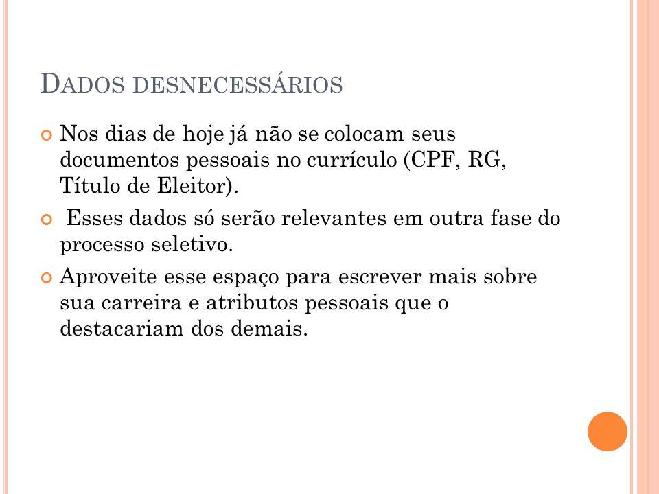 D ADOS DESNECESSÁRIOS Nos dias de hoje já não se colocam seus documentos pessoais no currículo (CPF, RG, Título de Eleitor).