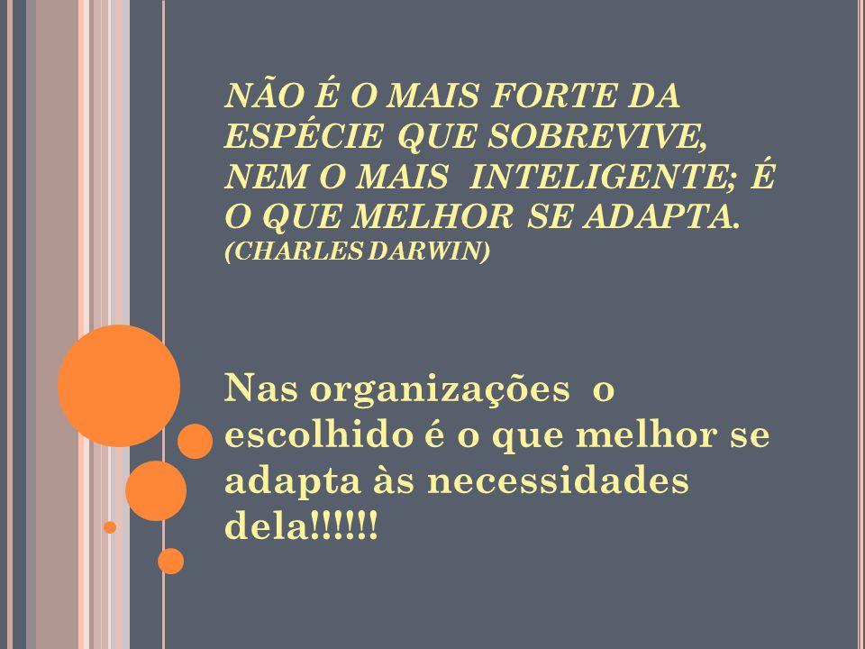 NÃO É O MAIS FORTE DA ESPÉCIE QUE SOBREVIVE, NEM O MAIS INTELIGENTE; É O QUE MELHOR SE ADAPTA. (CHARLES DARWIN) Nas organizações o escolhido é o que m