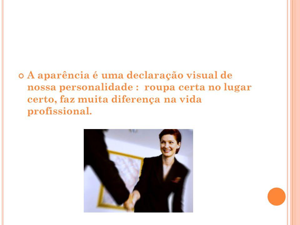 A aparência é uma declaração visual de nossa personalidade : roupa certa no lugar certo, faz muita diferença na vida profissional.