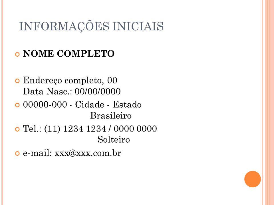 INFORMAÇÕES INICIAIS NOME COMPLETO Endereço completo, 00 Data Nasc.: 00/00/0000 00000-000 - Cidade - Estado Brasileiro Tel.: (11) 1234 1234 / 0000 0000 Solteiro e-mail: xxx@xxx.com.br