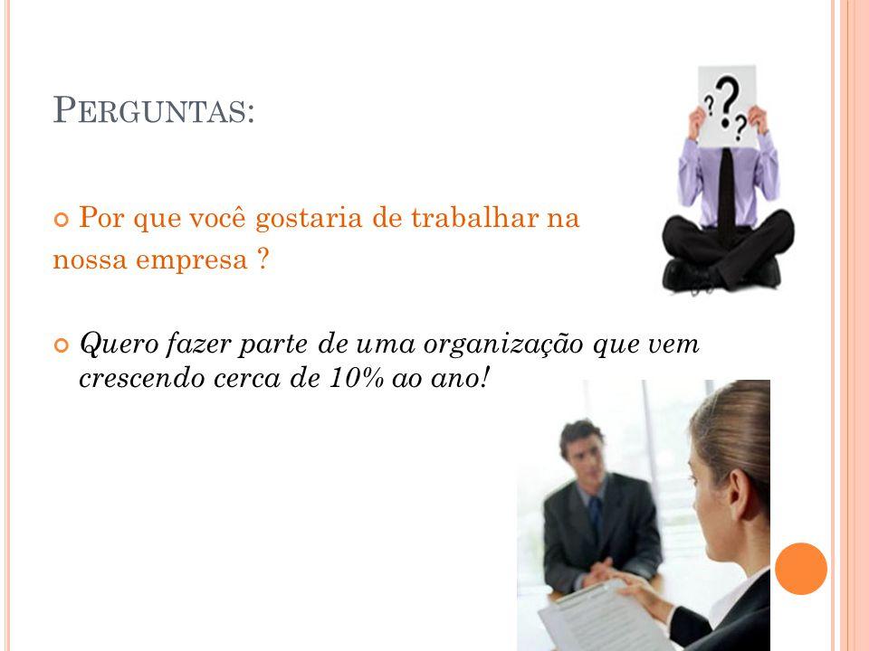 P ERGUNTAS : Por que você gostaria de trabalhar na nossa empresa ? Quero fazer parte de uma organização que vem crescendo cerca de 10% ao ano!