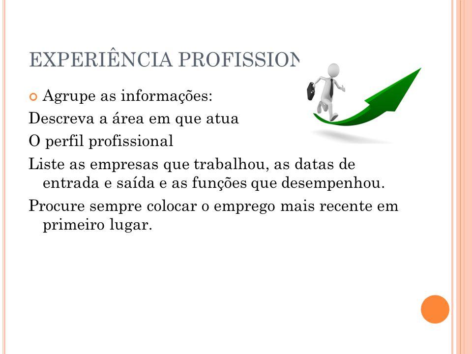 EXPERIÊNCIA PROFISSIONAL Agrupe as informações: Descreva a área em que atua O perfil profissional Liste as empresas que trabalhou, as datas de entrada