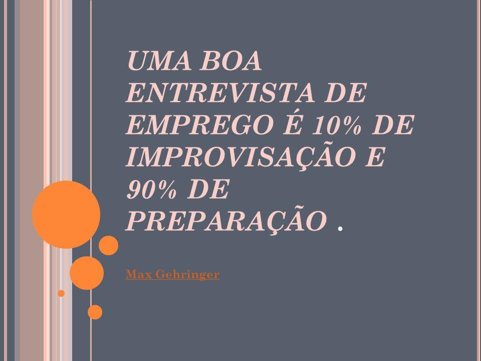 UMA BOA ENTREVISTA DE EMPREGO É 10% DE IMPROVISAÇÃO E 90% DE PREPARAÇÃO. Max Gehringer