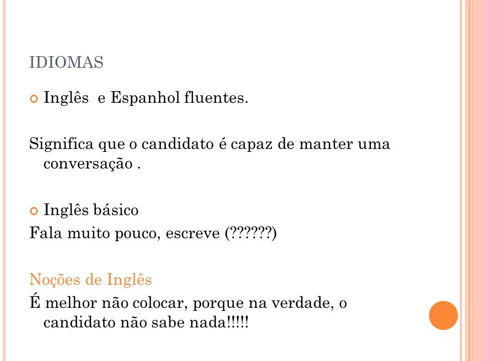 IDIOMAS Inglês e Espanhol fluentes. Significa que o candidato é capaz de manter uma conversação. Inglês básico Fala muito pouco, escreve (??????) Noçõ