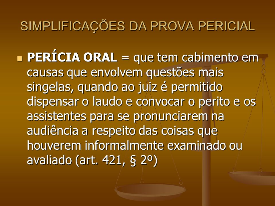 SIMPLIFICAÇÕES DA PROVA PERICIAL PERÍCIA ORAL = que tem cabimento em causas que envolvem questões mais singelas, quando ao juiz é permitido dispensar