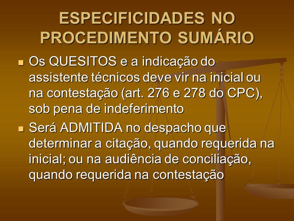 ESPECIFICIDADES NO PROCEDIMENTO SUMÁRIO Os QUESITOS e a indicação do assistente técnicos deve vir na inicial ou na contestação (art. 276 e 278 do CPC)