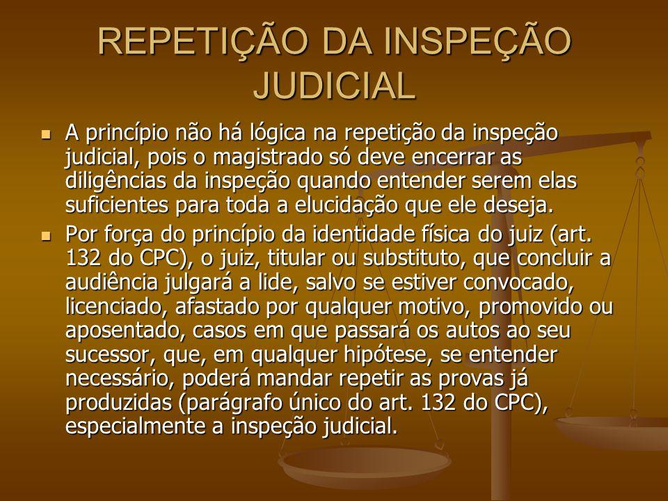REPETIÇÃO DA INSPEÇÃO JUDICIAL A princípio não há lógica na repetição da inspeção judicial, pois o magistrado só deve encerrar as diligências da inspe