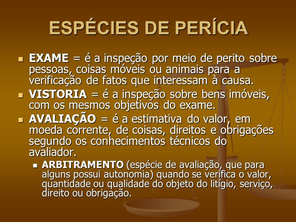 ESPÉCIES DE PERÍCIA EXAME = é a inspeção por meio de perito sobre pessoas, coisas móveis ou animais para a verificação de fatos que interessam à causa