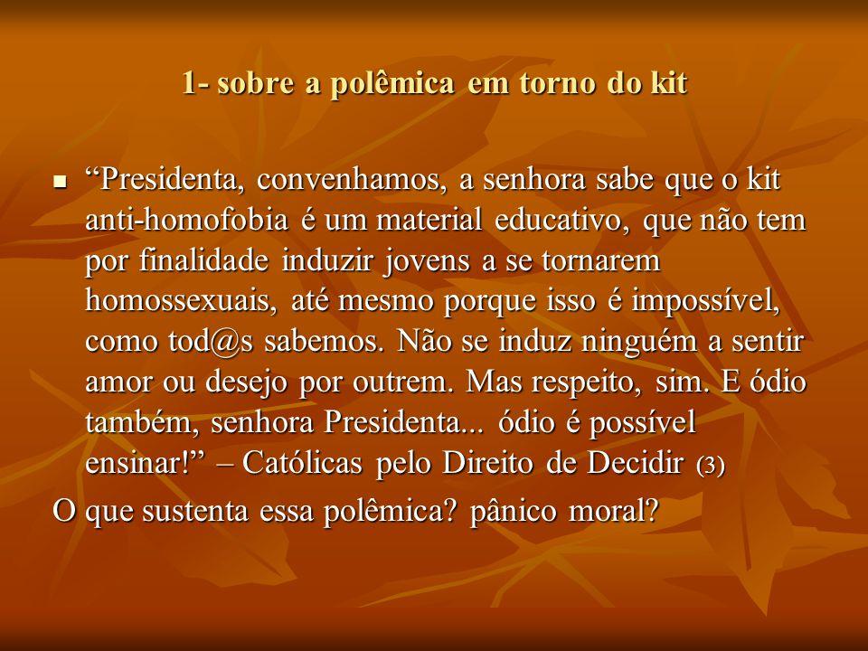 """1- sobre a polêmica em torno do kit """"Presidenta, convenhamos, a senhora sabe que o kit anti-homofobia é um material educativo, que não tem por finalid"""