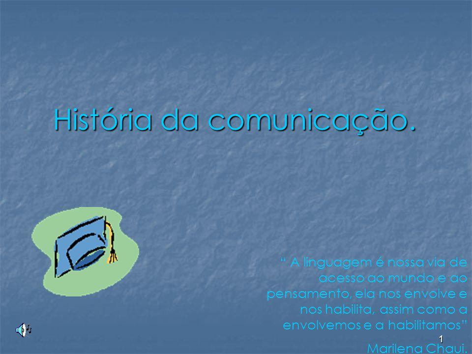 """1 História da comunicação. """" A linguagem é nossa via de acesso ao mundo e ao pensamento, ela nos envolve e nos habilita, assim como a envolvemos e a h"""