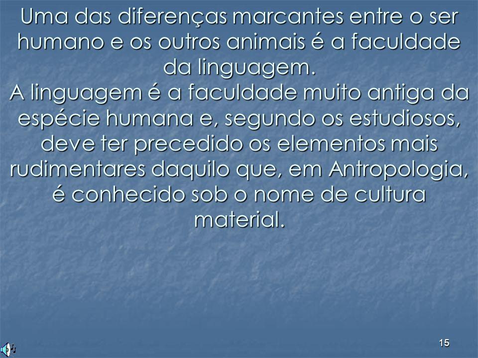 15 Uma das diferenças marcantes entre o ser humano e os outros animais é a faculdade da linguagem. A linguagem é a faculdade muito antiga da espécie h