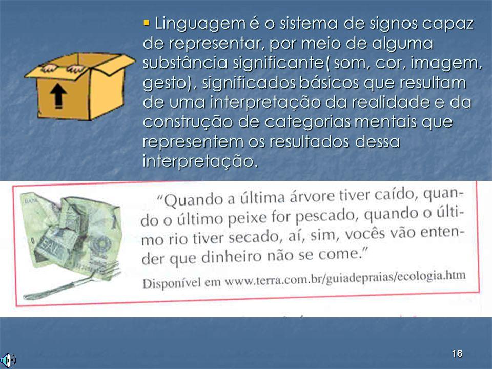 16  Linguagem é o sistema de signos capaz de representar, por meio de alguma substância significante( som, cor, imagem, gesto), significados básicos