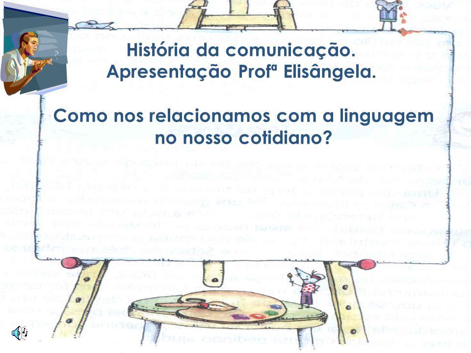 2 História da comunicação. Apresentação Profª Elisângela. Como nos relacionamos com a linguagem no nosso cotidiano?