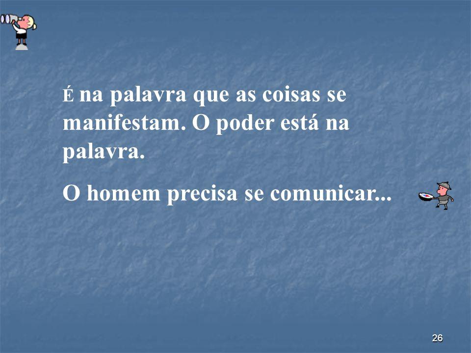 26 É na palavra que as coisas se manifestam. O poder está na palavra. O homem precisa se comunicar...