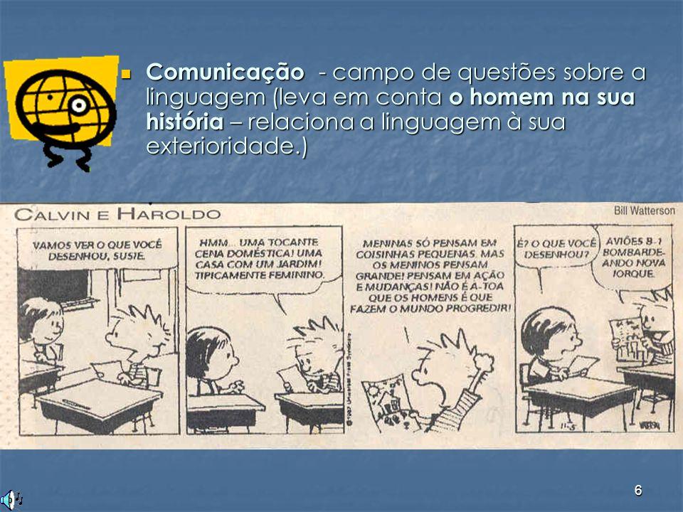 6 Comunicação - campo de questões sobre a linguagem (leva em conta o homem na sua história – relaciona a linguagem à sua exterioridade.) Comunicação -