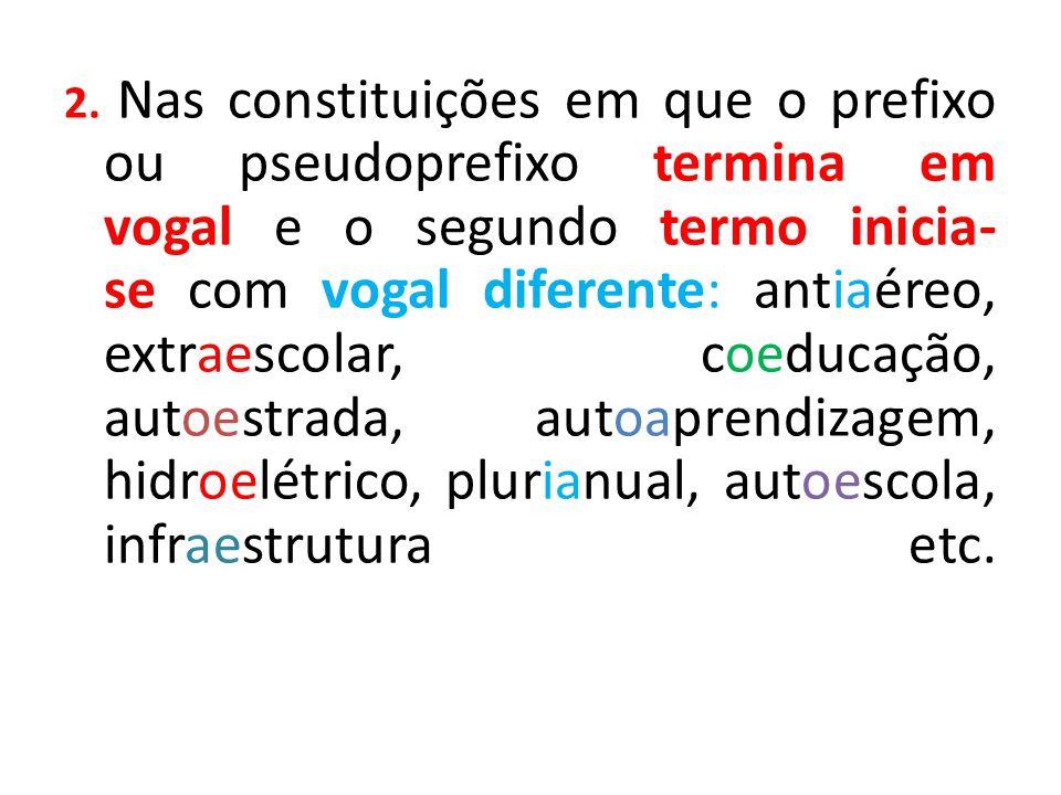 2. Nas constituições em que o prefixo ou pseudoprefixo termina em vogal e o segundo termo inicia- se com vogal diferente: antiaéreo, extraescolar, coe