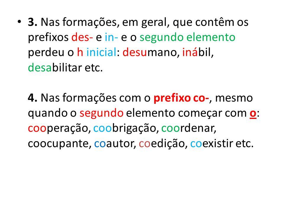 3. Nas formações, em geral, que contêm os prefixos des- e in- e o segundo elemento perdeu o h inicial: desumano, inábil, desabilitar etc. 4. Nas forma