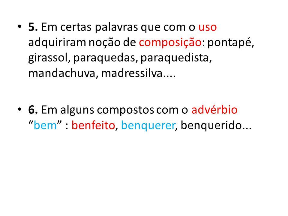 5. Em certas palavras que com o uso adquiriram noção de composição: pontapé, girassol, paraquedas, paraquedista, mandachuva, madressilva.... 6. Em alg