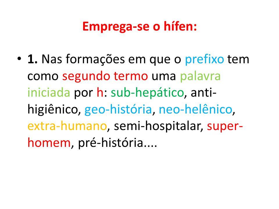 Emprega-se o hífen: 1. Nas formações em que o prefixo tem como segundo termo uma palavra iniciada por h: sub-hepático, anti- higiênico, geo-história,