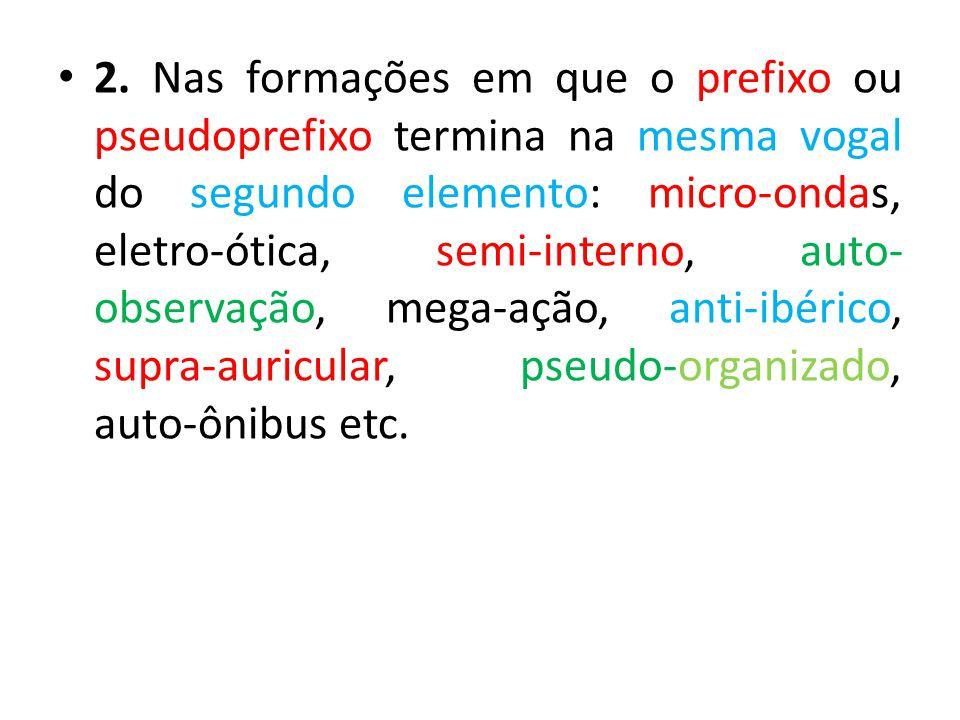 2. Nas formações em que o prefixo ou pseudoprefixo termina na mesma vogal do segundo elemento: micro-ondas, eletro-ótica, semi-interno, auto- observaç