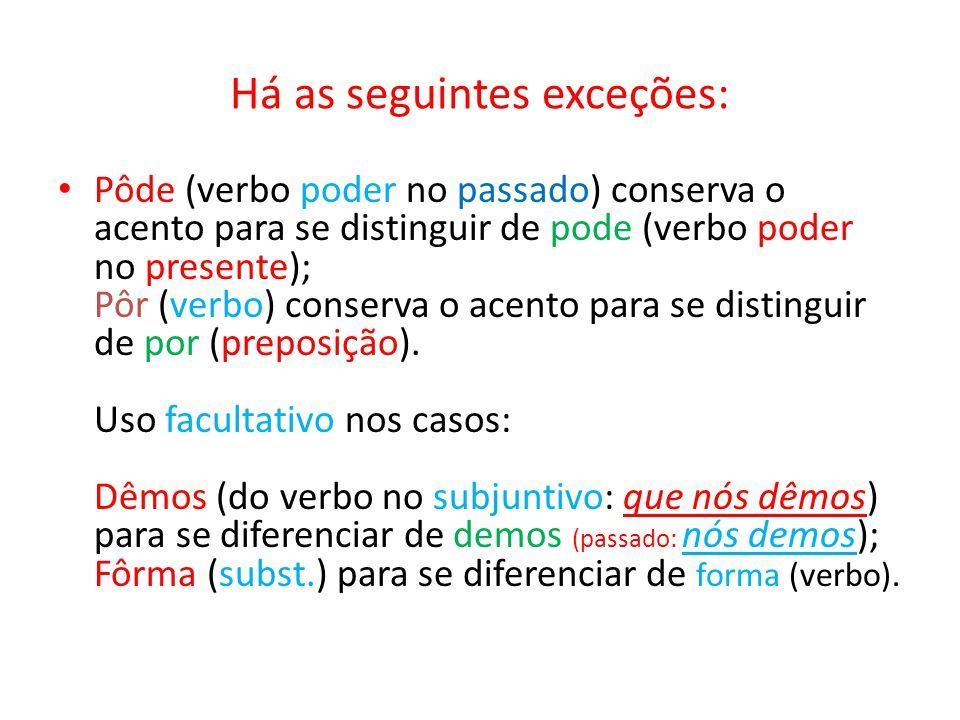 Há as seguintes exceções: Pôde (verbo poder no passado) conserva o acento para se distinguir de pode (verbo poder no presente); Pôr (verbo) conserva o