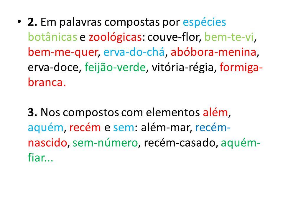 2. Em palavras compostas por espécies botânicas e zoológicas: couve-flor, bem-te-vi, bem-me-quer, erva-do-chá, abóbora-menina, erva-doce, feijão-verde