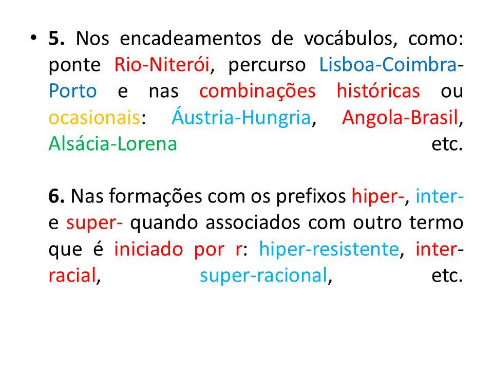 5. Nos encadeamentos de vocábulos, como: ponte Rio-Niterói, percurso Lisboa-Coimbra- Porto e nas combinações históricas ou ocasionais: Áustria-Hungria